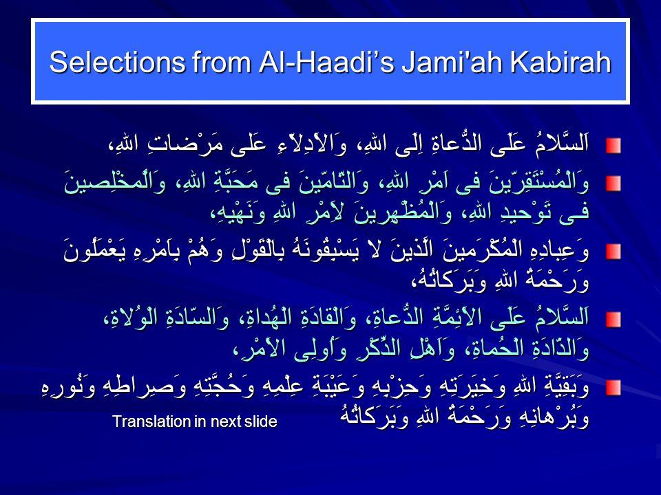 Selections from Al-Haadi's Jami ah Kabirah اَلسَّلامُ عَلَى الدُّعاةِ اِلَى اللهِ، وَالاَْدِلاّءِ عَلى مَرْضاتِ اللهِ، وَالْمُسْتَقِرّينَ فى اَمْرِ اللهِ، وَالتّامّينَ فى مَحَبَّةِ اللهِ، وَالُْمخْلِصينَ فـى تَوْحيدِ اللهِ، وَالْمُظْهِرينَ لاَِمْرِ اللهِ وَنَهْيِهِ، وَعِبادِهِ الْمُكْرَمينَ الَّذينَ لا يَسْبِقُونَهُ بِالْقَوْلِ وَهُمْ بِاَمْرِهِ يَعْمَلُونَ وَرَحْمَةُ اللهِ وَبَرَكاتُهُ، اَلسَّلامُ عَلَى الاَْئِمَّةِ الدُّعاةِ، وَالْقادَةِ الْهُداةِ، وَالسّادَةِ الْوُلاةِ، وَالذّادَةِ الْحُماةِ، وَاَهْلِ الذِّكْرِ وَاُولِى الاَْمْرِ، وَبَقِيَّةِ اللهِ وَخِيَرَتِهِ وَحِزْبِهِ وَعَيْبَةِ عِلْمِهِ وَحُجَّتِهِ وَصِراطِهِ وَنُورِهِ وَبُرْهانِهِ وَرَحْمَةُ اللهِ وَبَرَكاتُهُ Translation in next slide