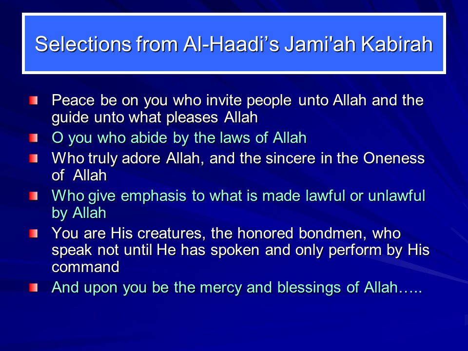 Selections from Al-Haadi's Jami ah Kabirah Peace be on you who invite people unto Allah and the guide unto what pleases Allah O you who abide by the laws of Allah Who truly adore Allah, and the sincere in the Oneness of Allah Who give emphasis to what is made lawful or unlawful by Allah You are His creatures, the honored bondmen, who speak not until He has spoken and only perform by His command And upon you be the mercy and blessings of Allah…..
