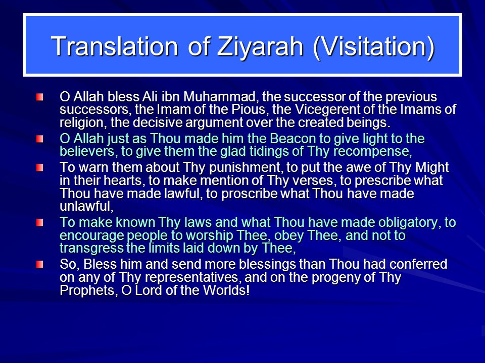 Translation of Ziyarah (Visitation) O Allah bless Ali ibn Muhammad, the successor of the previous successors, the Imam of the Pious, the Vicegerent of the Imams of religion, the decisive argument over the created beings.