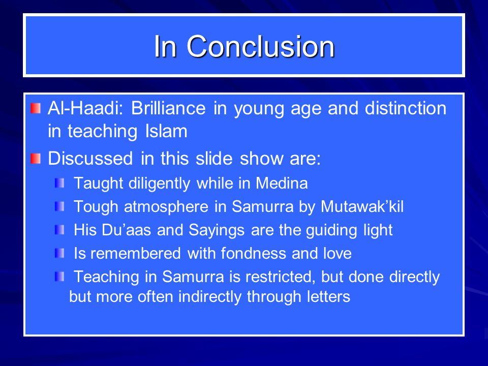 In Conclusion Al-Haadi: Brilliance in young age and distinction in teaching Islam Discussed in this slide show are: Taught diligently while in Medina Tough atmosphere in Samurra by Mutawak'kil His Du'aas and Sayings are the guiding light Is remembered with fondness and love Teaching in Samurra is restricted, but done directly but more often indirectly through letters