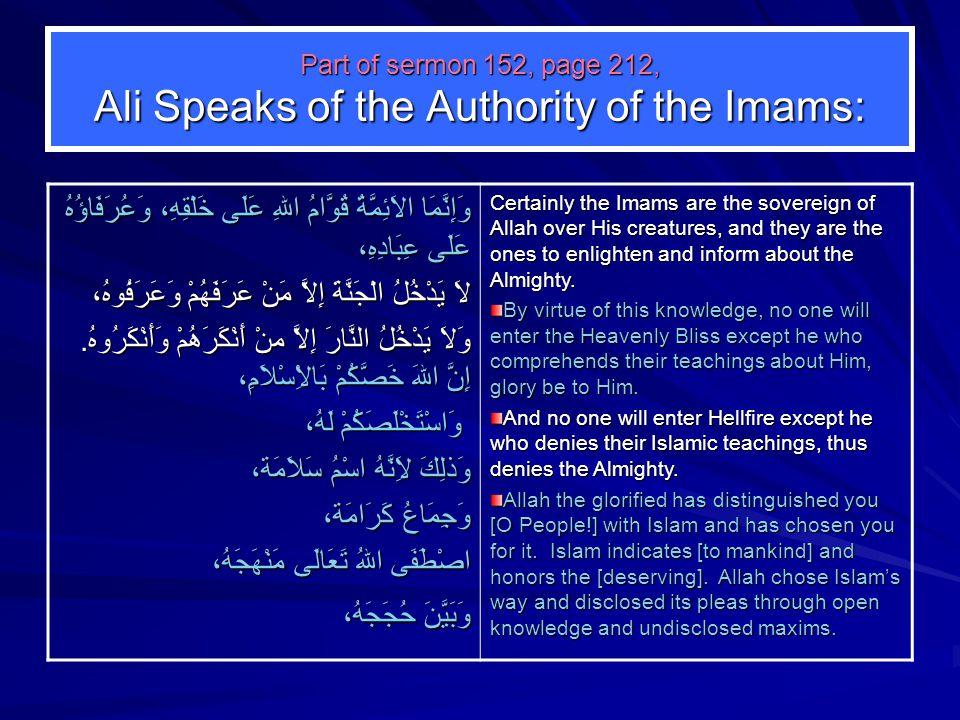 Part of sermon 152, page 212, Ali Speaks of the Authority of the Imams: وَإِنَّمَا الاَئِمَّةُ قُوَّامُ اللهِ عَلَى خَلْقِهِ، وَعُرَفَاؤُهُ عَلَى عِبَادِهِ، لاَ يَدْخُلُ الْجَنَّةَ إِلاَّ مَنْ عَرَفَهُمْ وَعَرَفُوهُ، وَلاَ يَدْخُلُ النَّارَ إِلاَّ منْ أَنْكَرَهُمْ وَأَنْكَرُوهُ.