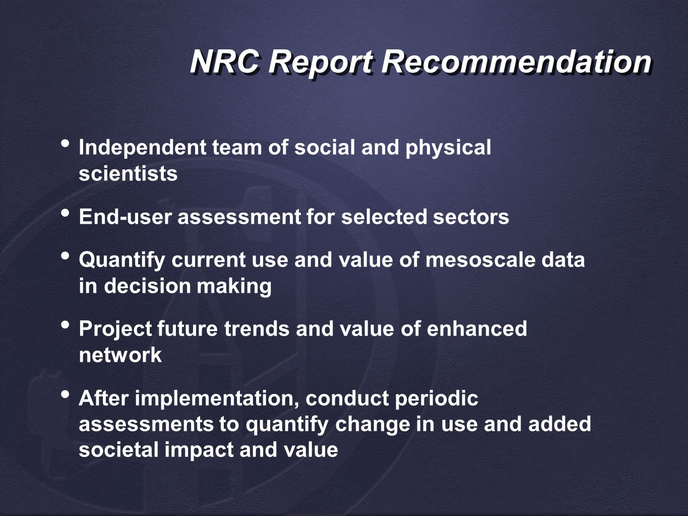 NRC Report Recommendation Independent team of social and physical scientists End-user assessment for selected sectors Quantify current use and value of mesoscale data in decision making Project future trends and value of enhanced network After implementation, conduct periodic assessments to quantify change in use and added societal impact and value