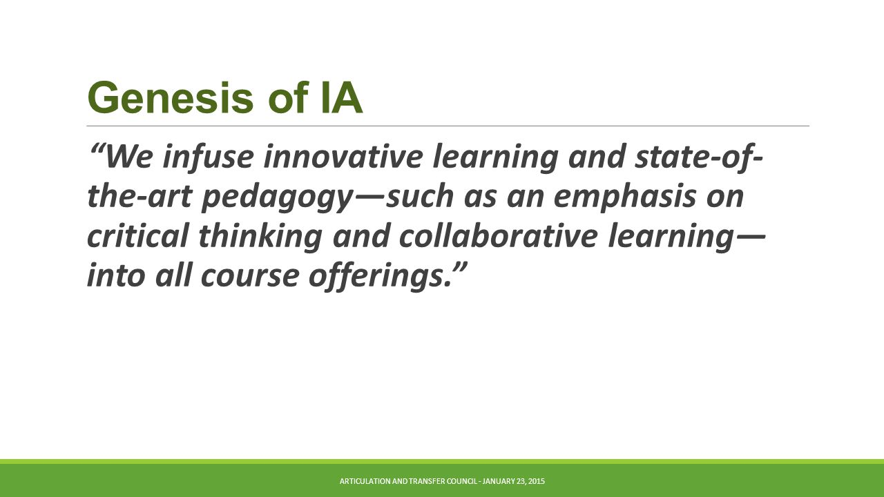 Genesis of IA We infuse innovative learning and state-of- the-art pedagogy—such as an emphasis on critical thinking and collaborative learning— into all course offerings. ARTICULATION AND TRANSFER COUNCIL - JANUARY 23, 2015