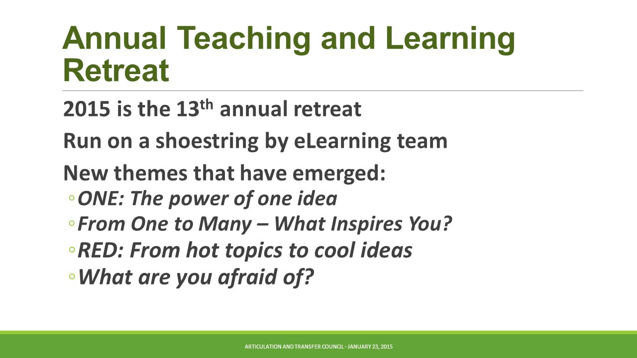 Annual Teaching and Learning Retreat 2015 is the 13 th annual retreat Run on a shoestring by eLearning team New themes that have emerged: ◦ONE: The power of one idea ◦From One to Many – What Inspires You.