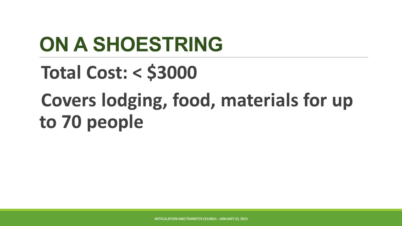 ON A SHOESTRING Total Cost: < $3000 Covers lodging, food, materials for up to 70 people ARTICULATION AND TRANSFER COUNCIL - JANUARY 23, 2015