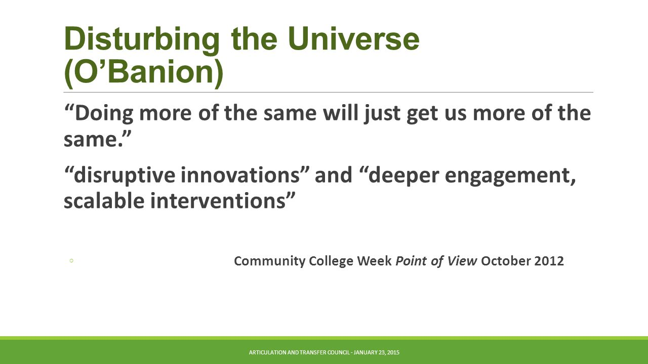 Disturbing the Universe (O'Banion) Doing more of the same will just get us more of the same. disruptive innovations and deeper engagement, scalable interventions ◦ Community College Week Point of View October 2012 ARTICULATION AND TRANSFER COUNCIL - JANUARY 23, 2015