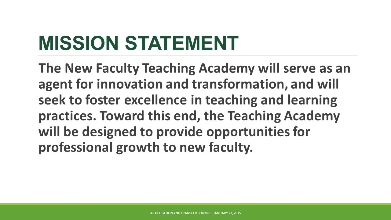 MISSION STATEMENT The New Faculty Teaching Academy will serve as an agent for innovation and transformation, and will seek to foster excellence in teaching and learning practices.