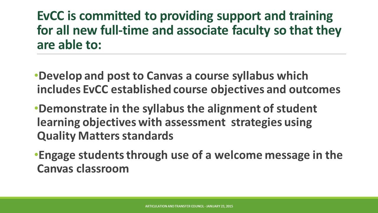 EvCC is committed to providing support and training for all new full-time and associate faculty so that they are able to: Develop and post to Canvas a course syllabus which includes EvCC established course objectives and outcomes Demonstrate in the syllabus the alignment of student learning objectives with assessment strategies using Quality Matters standards Engage students through use of a welcome message in the Canvas classroom ARTICULATION AND TRANSFER COUNCIL - JANUARY 23, 2015