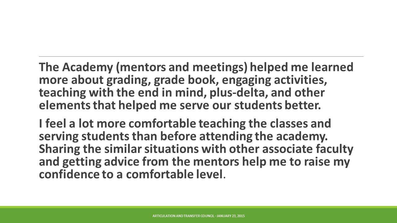 The Academy (mentors and meetings) helped me learned more about grading, grade book, engaging activities, teaching with the end in mind, plus-delta, and other elements that helped me serve our students better.