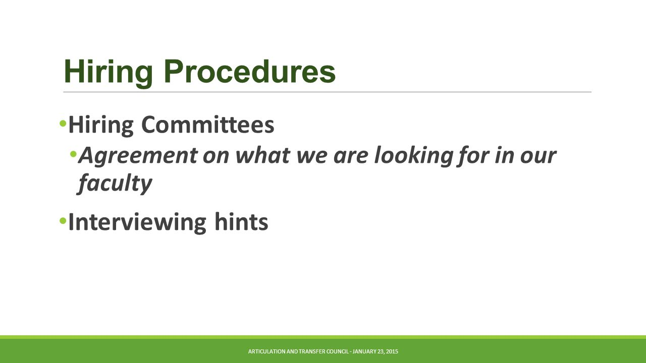 Hiring Procedures Hiring Committees Agreement on what we are looking for in our faculty Interviewing hints ARTICULATION AND TRANSFER COUNCIL - JANUARY 23, 2015