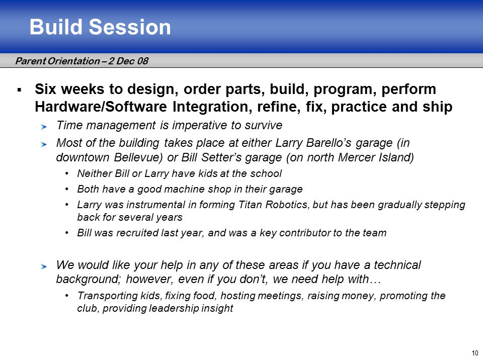 Parent Orientation – 2 Dec 08 10 Build Session  Six weeks to design, order parts, build, program, perform Hardware/Software Integration, refine, fix, practice and ship Time management is imperative to survive Most of the building takes place at either Larry Barello's garage (in downtown Bellevue) or Bill Setter's garage (on north Mercer Island) Neither Bill or Larry have kids at the school Both have a good machine shop in their garage Larry was instrumental in forming Titan Robotics, but has been gradually stepping back for several years Bill was recruited last year, and was a key contributor to the team We would like your help in any of these areas if you have a technical background; however, even if you don't, we need help with… Transporting kids, fixing food, hosting meetings, raising money, promoting the club, providing leadership insight