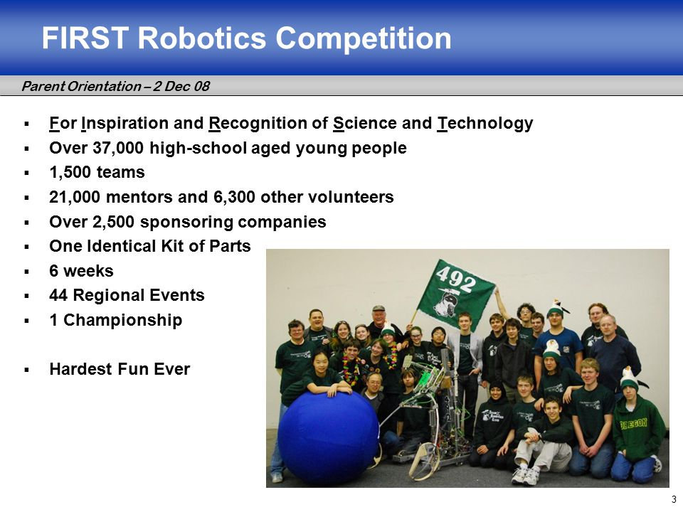 Parent Orientation – 2 Dec 08 3 FIRST Robotics Competition  For Inspiration and Recognition of Science and Technology  Over 37,000 high-school aged young people  1,500 teams  21,000 mentors and 6,300 other volunteers  Over 2,500 sponsoring companies  One Identical Kit of Parts  6 weeks  44 Regional Events  1 Championship  Hardest Fun Ever