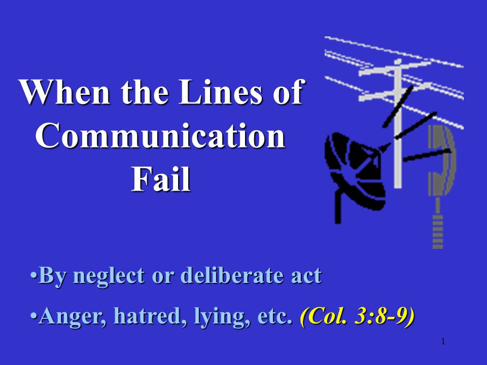 1 When the Lines of Communication Fail By neglect or deliberate actBy neglect or deliberate act Anger, hatred, lying, etc.