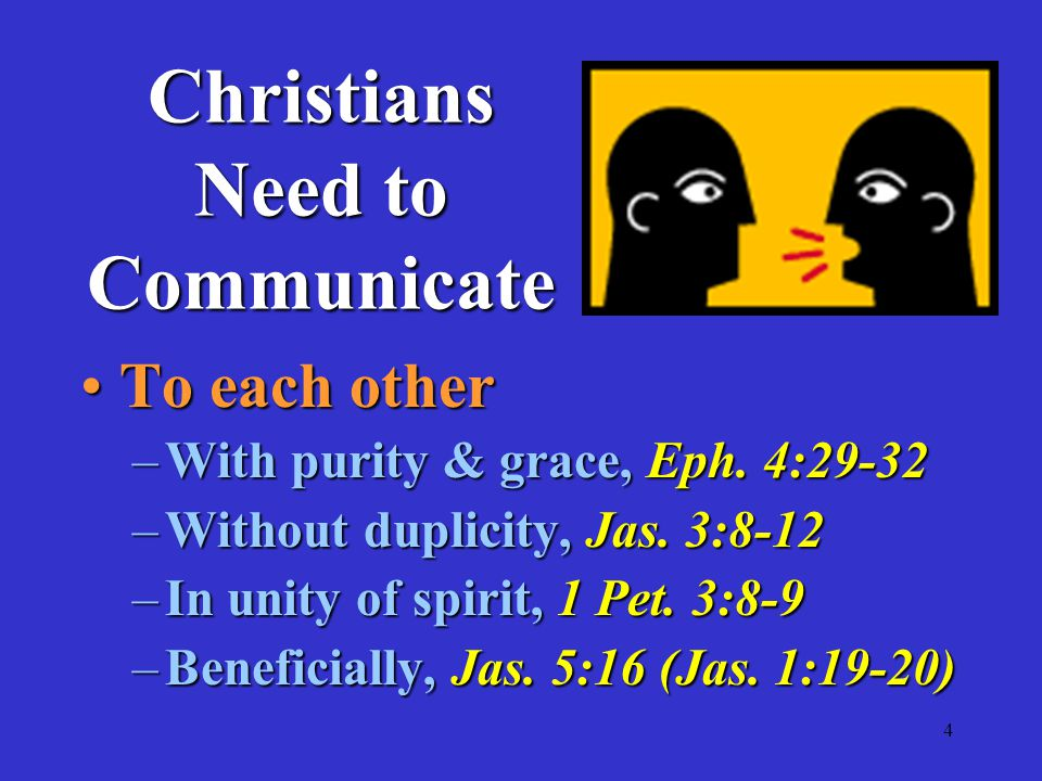 4 Christians Need to Communicate To each otherTo each other –With purity & grace, Eph.