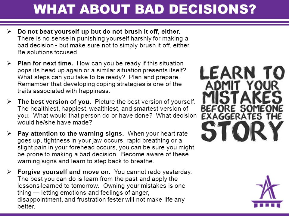WHAT ABOUT BAD DECISIONS.  Do not beat yourself up but do not brush it off, either.