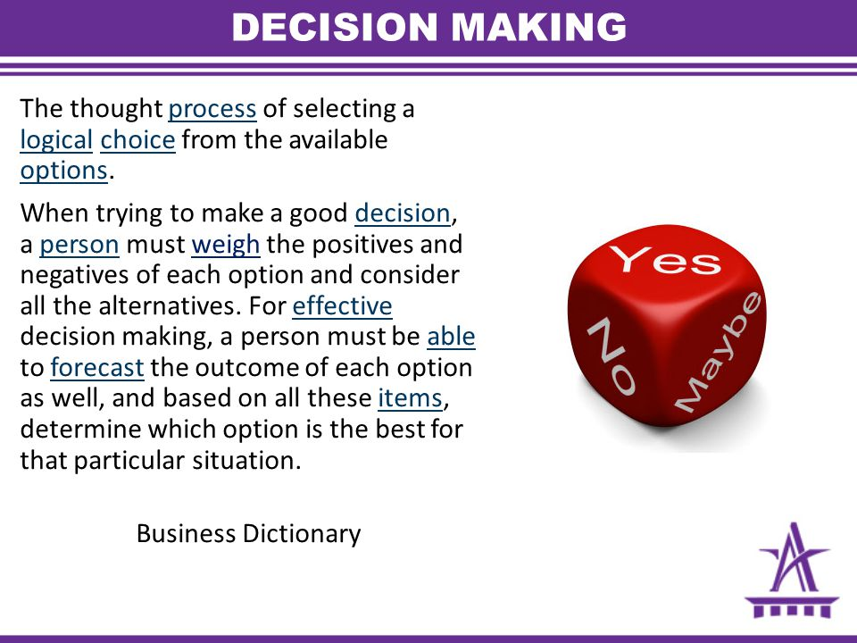 DECISION MAKING The thought process of selecting a logical choice from the available options.process logicalchoice options When trying to make a good decision, a person must weigh the positives and negatives of each option and consider all the alternatives.