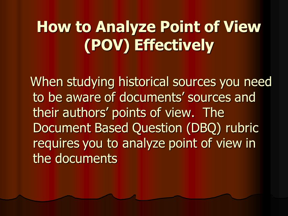 Basic Core #5 from the DBQ Rubric: Basic Core #5 from the DBQ Rubric: The student analyzes point of view or bias in at least three documents. The student analyzes point of view or bias in at least three documents. What is P.O.V..