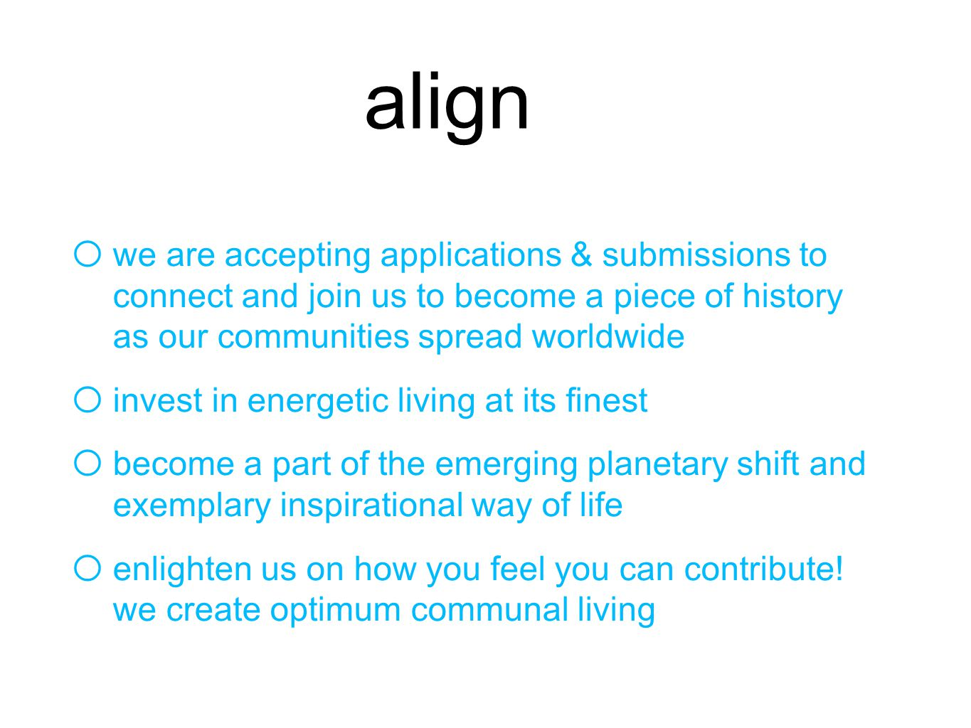 align o we are accepting applications & submissions to connect and join us to become a piece of history as our communities spread worldwide o invest in energetic living at its finest o become a part of the emerging planetary shift and exemplary inspirational way of life o enlighten us on how you feel you can contribute.