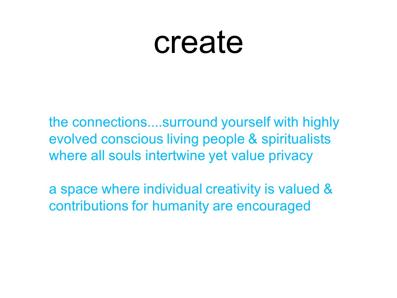 create the connections....surround yourself with highly evolved conscious living people & spiritualists where all souls intertwine yet value privacy a space where individual creativity is valued & contributions for humanity are encouraged