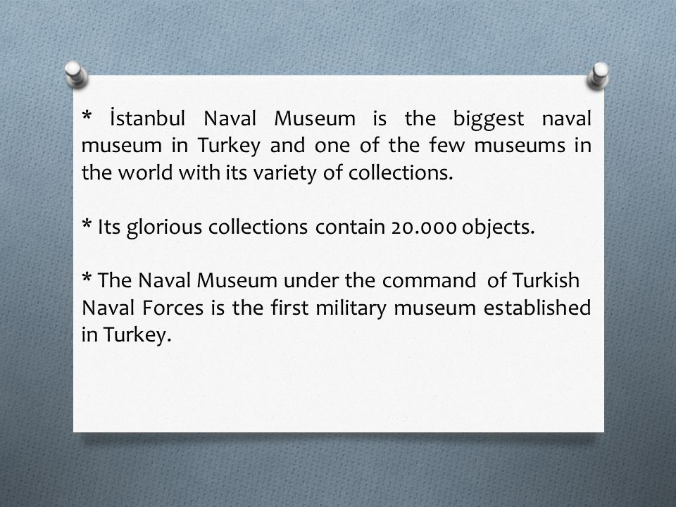 * İstanbul Naval Museum is the biggest naval museum in Turkey and one of the few museums in the world with its variety of collections. * Its glorious