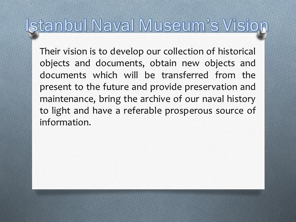 Their vision is to develop our collection of historical objects and documents, obtain new objects and documents which will be transferred from the present to the future and provide preservation and maintenance, bring the archive of our naval history to light and have a referable prosperous source of information.
