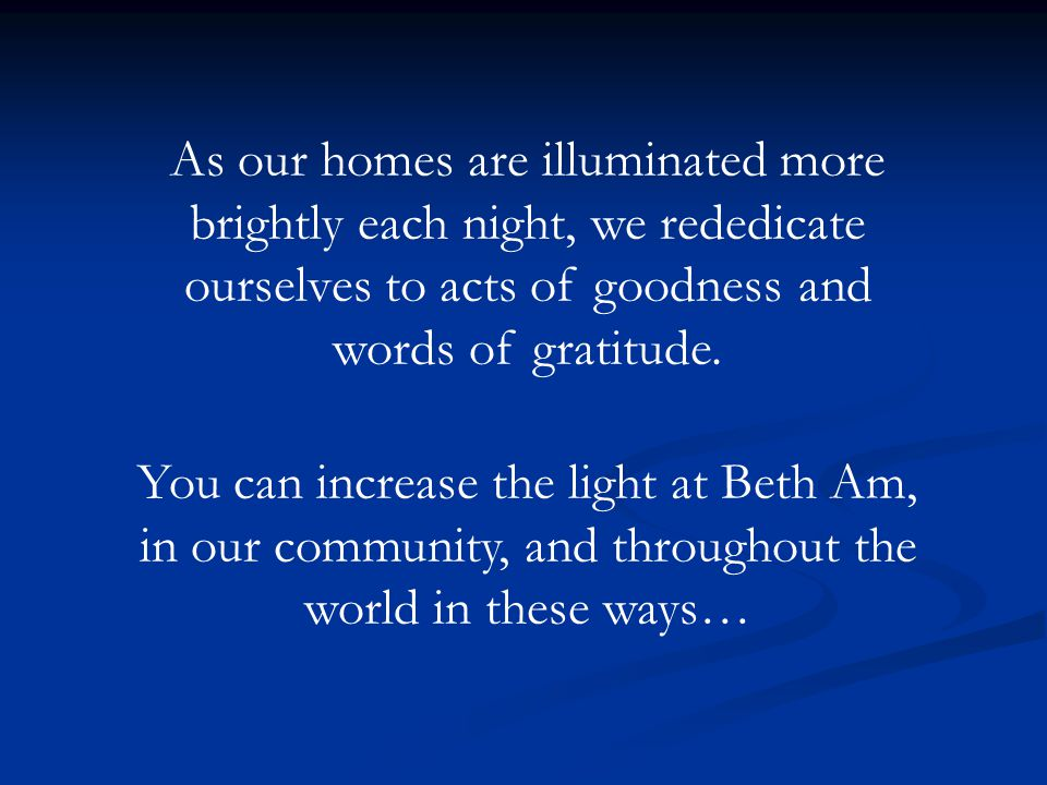 As our homes are illuminated more brightly each night, we rededicate ourselves to acts of goodness and words of gratitude.