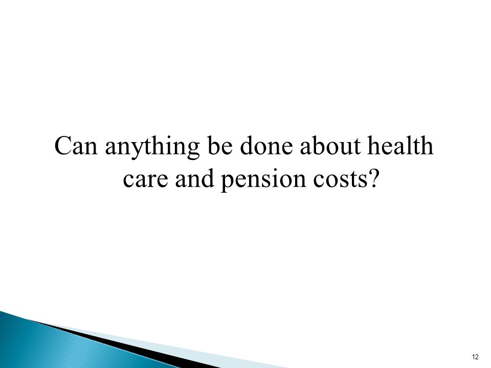 Can anything be done about health care and pension costs? 12