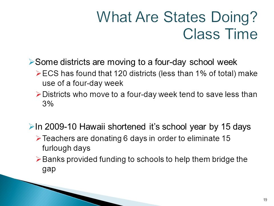  Some districts are moving to a four-day school week  ECS has found that 120 districts (less than 1% of total) make use of a four-day week  Districts who move to a four-day week tend to save less than 3%  In 2009-10 Hawaii shortened it's school year by 15 days  Teachers are donating 6 days in order to eliminate 15 furlough days  Banks provided funding to schools to help them bridge the gap 19