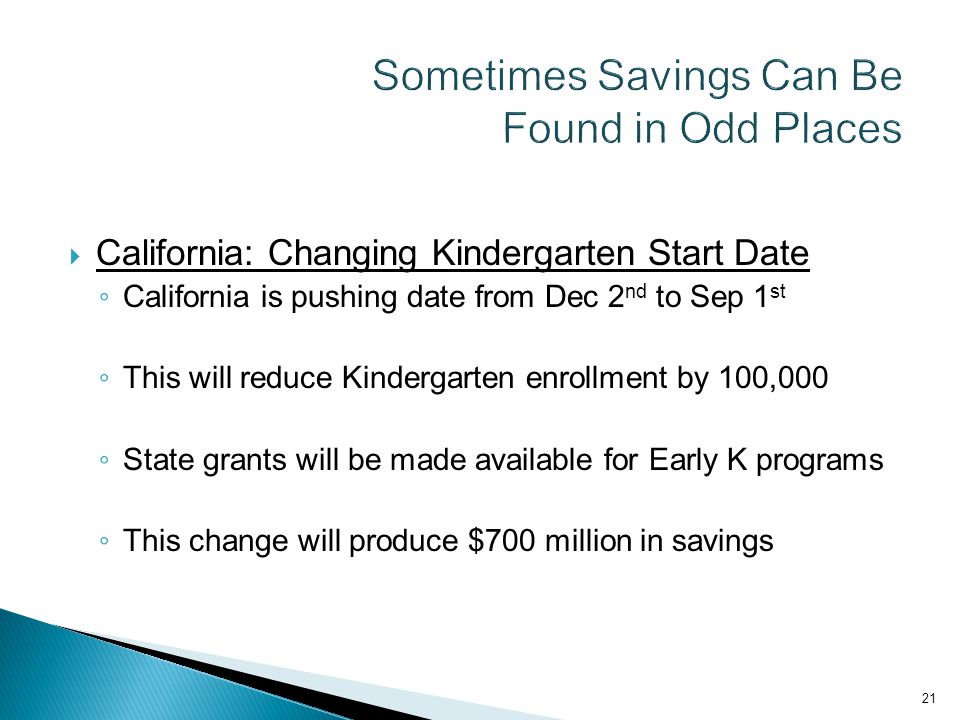  California: Changing Kindergarten Start Date ◦ California is pushing date from Dec 2 nd to Sep 1 st ◦ This will reduce Kindergarten enrollment by 100,000 ◦ State grants will be made available for Early K programs ◦ This change will produce $700 million in savings 21