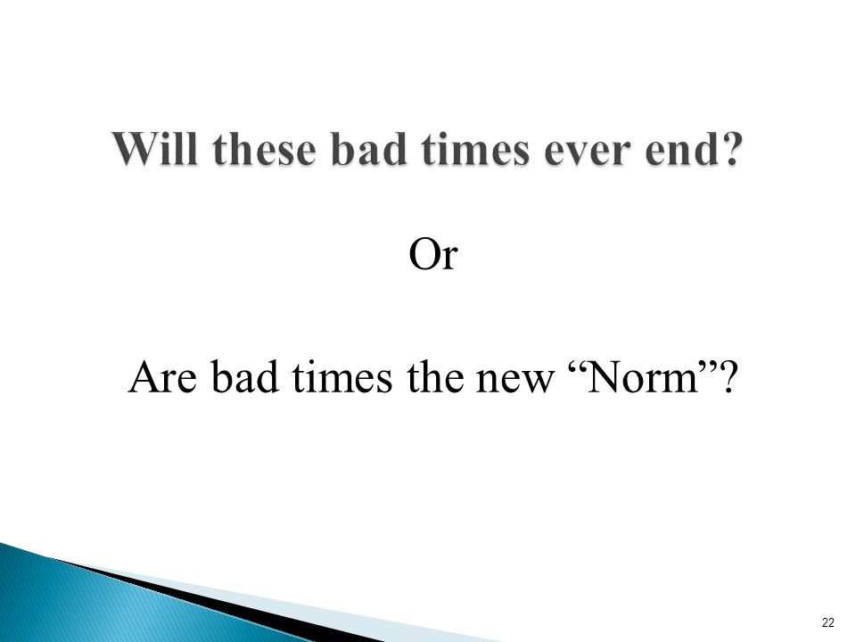 Or Are bad times the new Norm ? 22