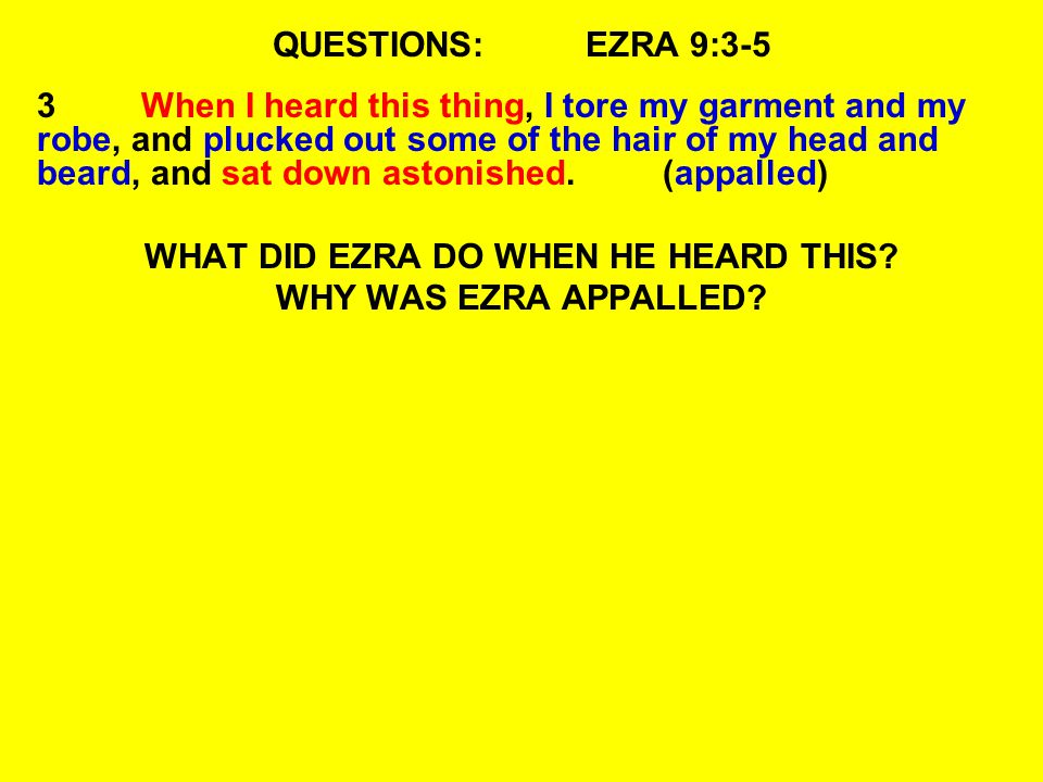 QUESTIONS:EZRA 9:3-5 3When I heard this thing, I tore my garment and my robe, and plucked out some of the hair of my head and beard, and sat down astonished.(appalled) WHAT DID EZRA DO WHEN HE HEARD THIS.