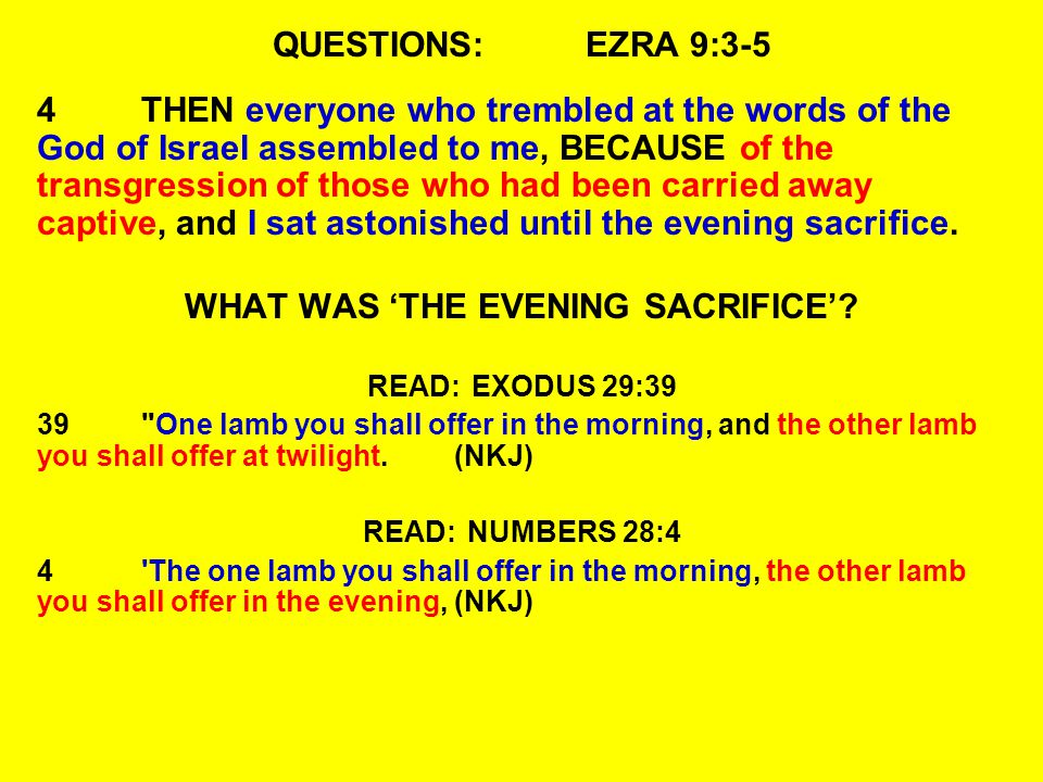 QUESTIONS:EZRA 9:3-5 4THEN everyone who trembled at the words of the God of Israel assembled to me, BECAUSE of the transgression of those who had been carried away captive, and I sat astonished until the evening sacrifice.