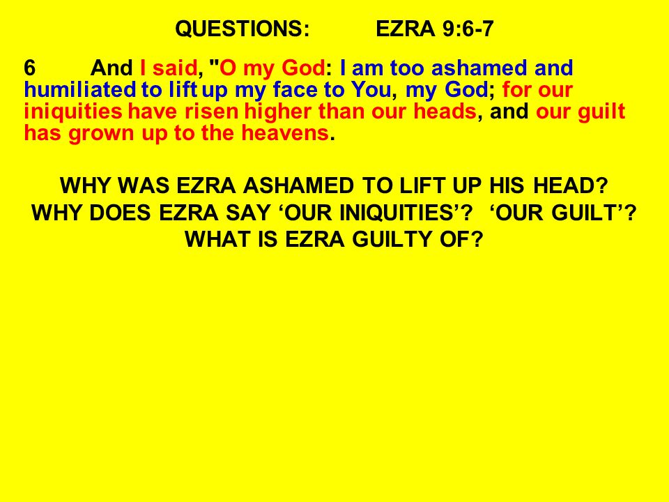 QUESTIONS:EZRA 9:6-7 6And I said, O my God: I am too ashamed and humiliated to lift up my face to You, my God; for our iniquities have risen higher than our heads, and our guilt has grown up to the heavens.