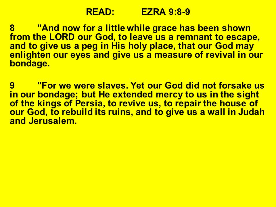 READ:EZRA 9:8-9 8 And now for a little while grace has been shown from the LORD our God, to leave us a remnant to escape, and to give us a peg in His holy place, that our God may enlighten our eyes and give us a measure of revival in our bondage.