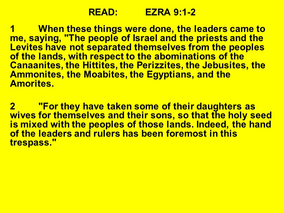 READ:EZRA 9:1-2 1When these things were done, the leaders came to me, saying, The people of Israel and the priests and the Levites have not separated themselves from the peoples of the lands, with respect to the abominations of the Canaanites, the Hittites, the Perizzites, the Jebusites, the Ammonites, the Moabites, the Egyptians, and the Amorites.
