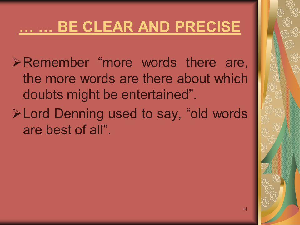 14 … … BE CLEAR AND PRECISE  Remember more words there are, the more words are there about which doubts might be entertained .