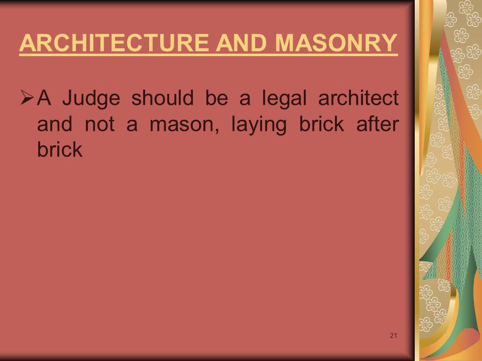 21 ARCHITECTURE AND MASONRY  A Judge should be a legal architect and not a mason, laying brick after brick