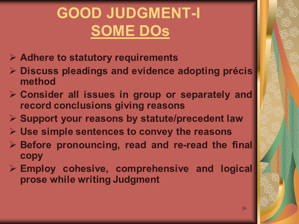 24 GOOD JUDGMENT-I SOME DOs  Adhere to statutory requirements  Discuss pleadings and evidence adopting précis method  Consider all issues in group or separately and record conclusions giving reasons  Support your reasons by statute/precedent law  Use simple sentences to convey the reasons  Before pronouncing, read and re-read the final copy  Employ cohesive, comprehensive and logical prose while writing Judgment
