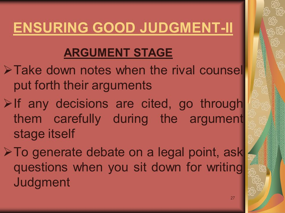 27 ENSURING GOOD JUDGMENT-II ARGUMENT STAGE  Take down notes when the rival counsel put forth their arguments  If any decisions are cited, go through them carefully during the argument stage itself  To generate debate on a legal point, ask questions when you sit down for writing Judgment