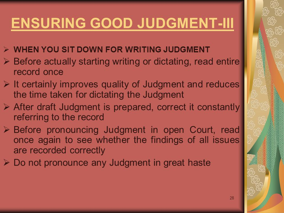 28 ENSURING GOOD JUDGMENT-III  WHEN YOU SIT DOWN FOR WRITING JUDGMENT  Before actually starting writing or dictating, read entire record once  It certainly improves quality of Judgment and reduces the time taken for dictating the Judgment  After draft Judgment is prepared, correct it constantly referring to the record  Before pronouncing Judgment in open Court, read once again to see whether the findings of all issues are recorded correctly  Do not pronounce any Judgment in great haste