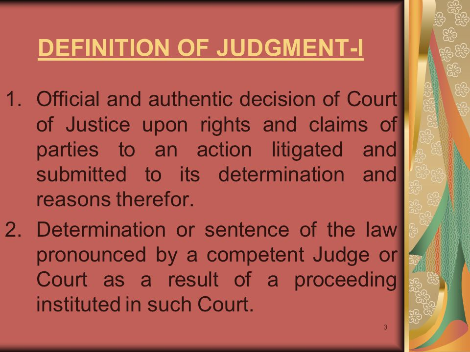 3 DEFINITION OF JUDGMENT-I 1.Official and authentic decision of Court of Justice upon rights and claims of parties to an action litigated and submitted to its determination and reasons therefor.