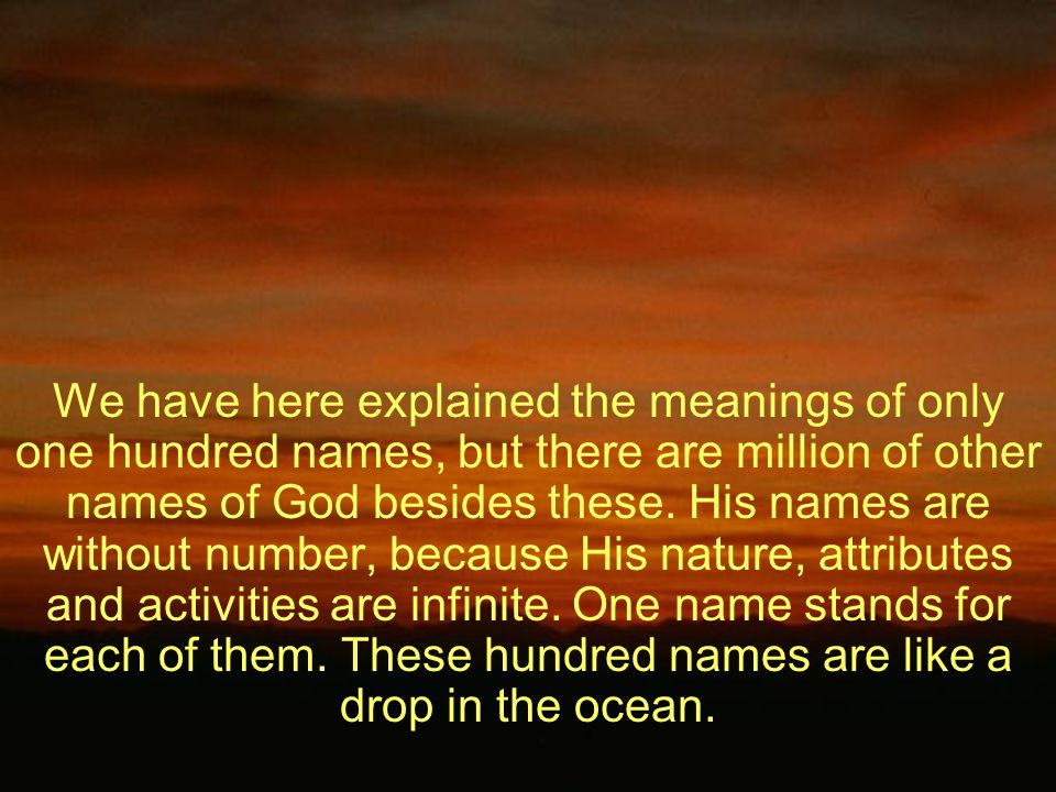 We have here explained the meanings of only one hundred names, but there are million of other names of God besides these.