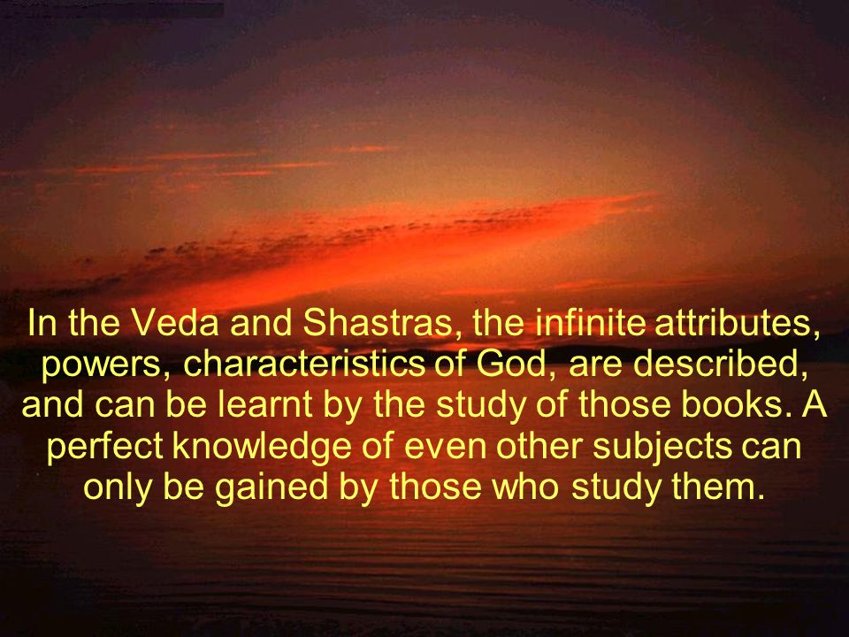 In the Veda and Shastras, the infinite attributes, powers, characteristics of God, are described, and can be learnt by the study of those books.