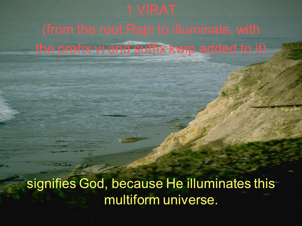 1 VIRAT (from the root Rajri to illuminate, with the prefix vi and suffix kwip added to it) signifies God, because He illuminates this multiform universe.
