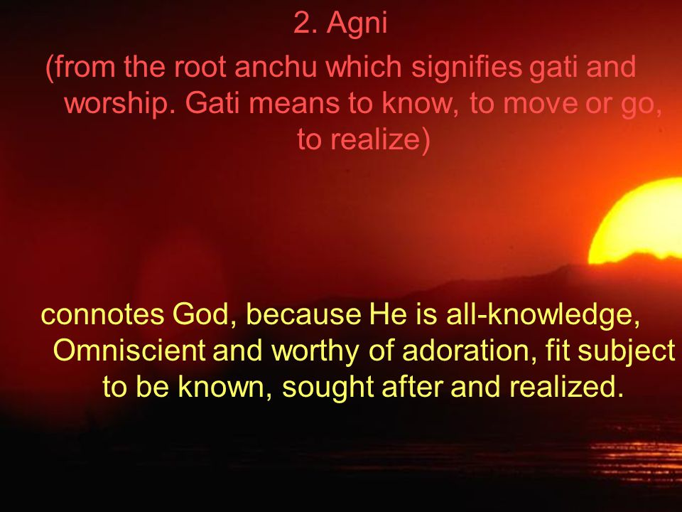 2. Agni (from the root anchu which signifies gati and worship.