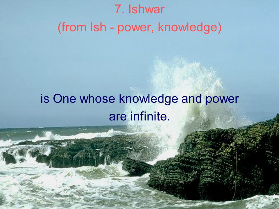 7. Ishwar (from Ish - power, knowledge) is One whose knowledge and power are infinite.
