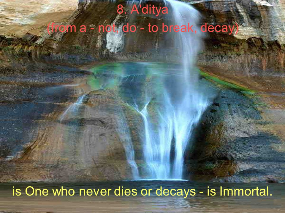 8. A ditya (from a - not, do - to break, decay) is One who never dies or decays - is Immortal.