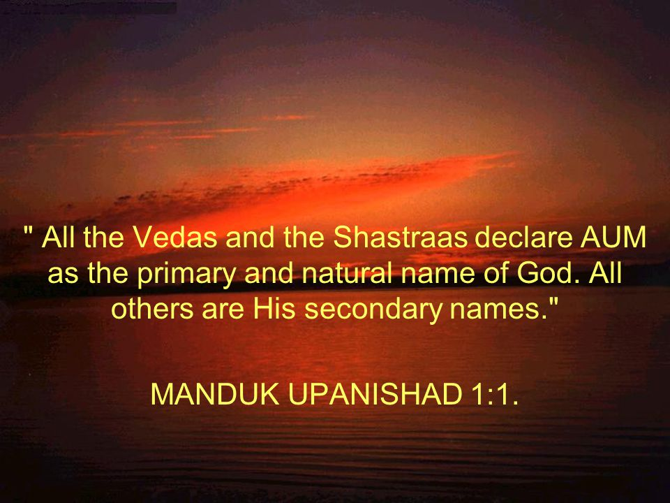 All the Vedas and the Shastraas declare AUM as the primary and natural name of God.