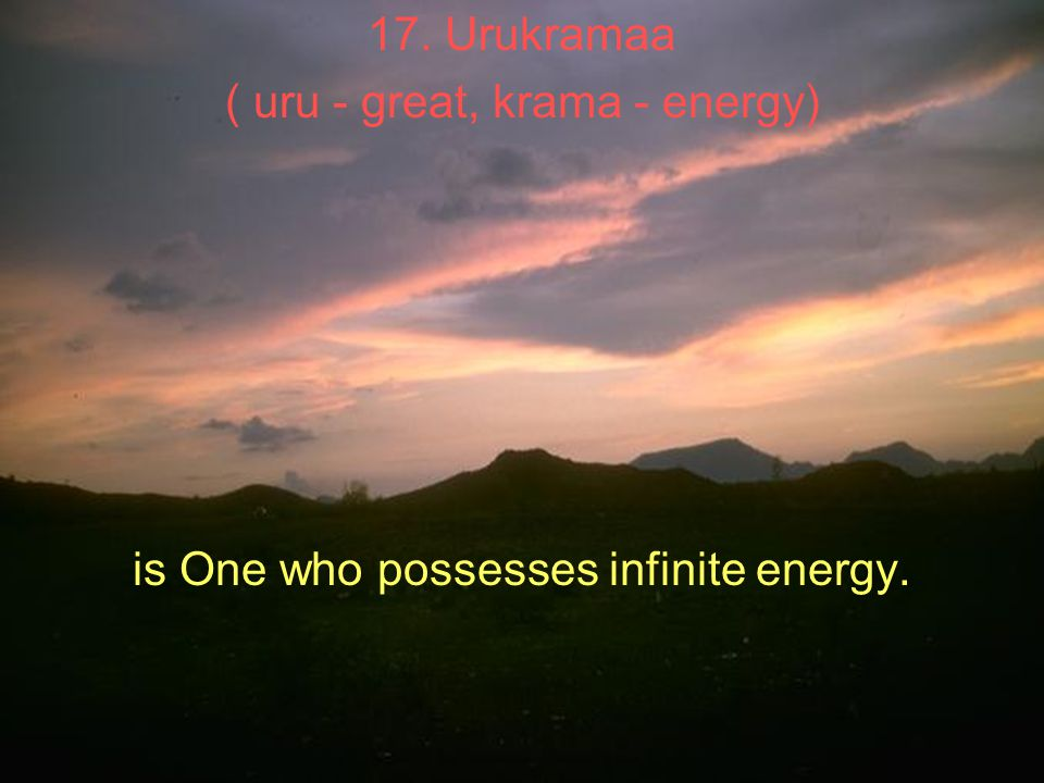 17. Urukramaa ( uru - great, krama - energy) is One who possesses infinite energy.