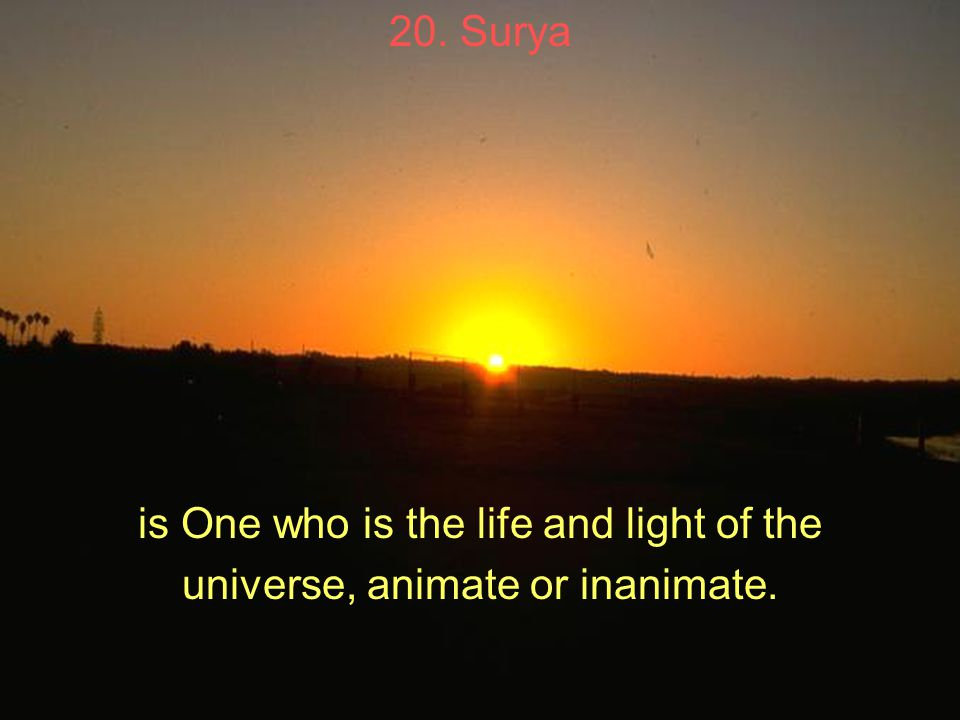 20. Surya is One who is the life and light of the universe, animate or inanimate.